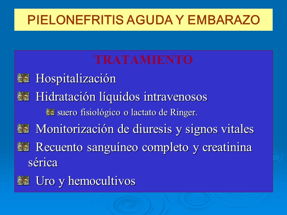PIELONEFRITIS AGUDA Y EMBARAZO TRATAMIENTO Hospitalización Hospitalización Hidratación líquidos intravenosos Hidratación líquidos intravenosos suero f