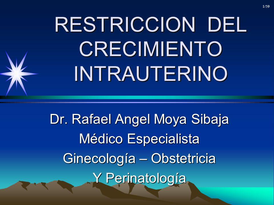 RESTRICCION DEL CRECIMIENTO INTRAUTERINO Dr. Rafael Angel Moya Sibaja Médico Especialista Ginecología – Obstetricia Y Perinatología 1/59