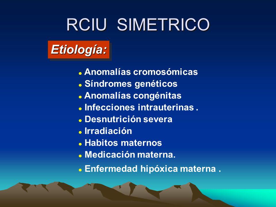 RCIU SIMETRICO Anomalías cromosómicas Síndromes genéticos Anomalías congénitas Infecciones intrauterinas. Desnutrición severa Irradiación Habitos mate