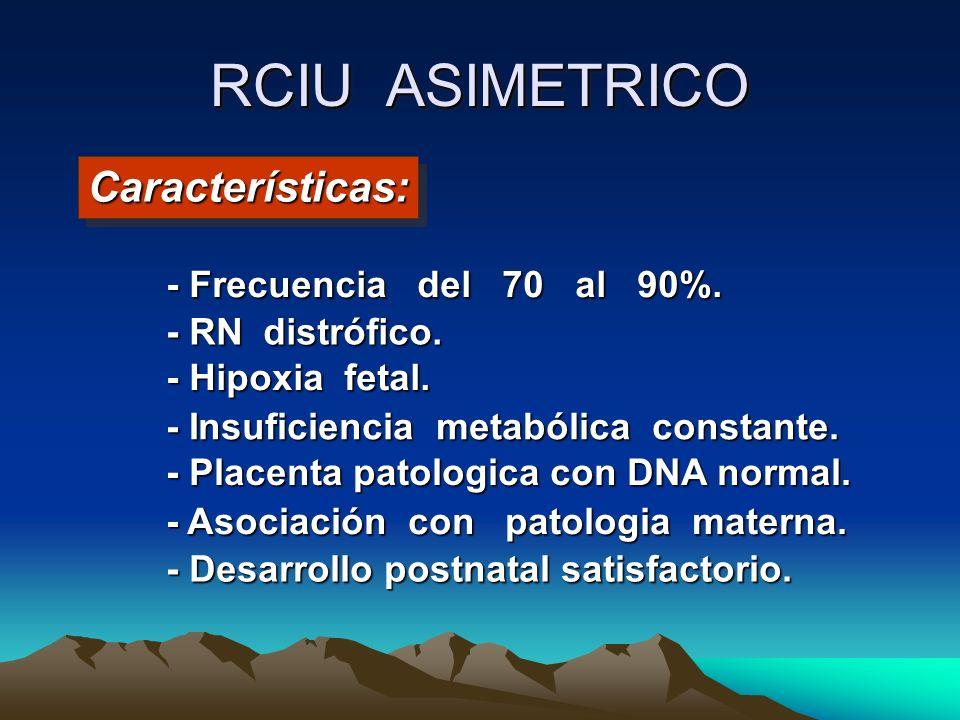RCIU ASIMETRICO - Frecuencia del 70 al 90%. - RN distrófico. - Hipoxia fetal. - Insuficiencia metabólica constante. - Placenta patologica con DNA norm