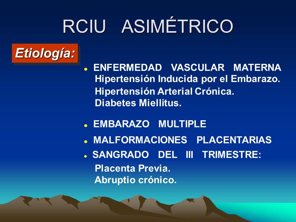 RCIU ASIMÉTRICO Etiología:Etiología: ENFERMEDAD VASCULAR MATERNA Hipertensión Inducida por el Embarazo. EMBARAZO MULTIPLE MALFORMACIONES PLACENTARIAS