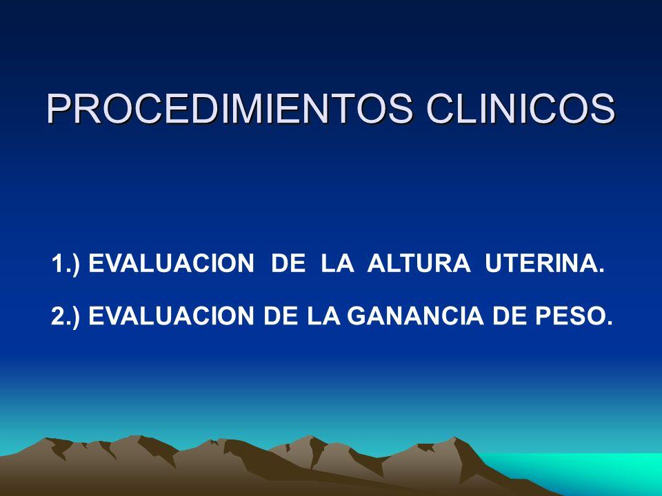 PROCEDIMIENTOS CLINICOS 1.) EVALUACION DE LA ALTURA UTERINA. 2.) EVALUACION DE LA GANANCIA DE PESO.