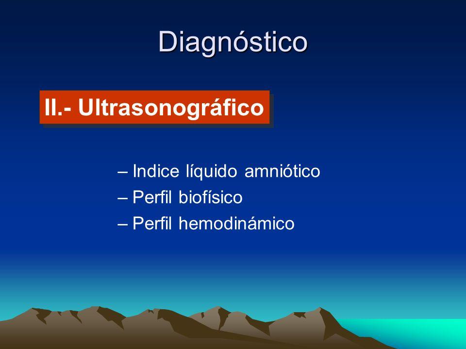 Diagnóstico –Indice líquido amniótico –Perfil biofísico –Perfil hemodinámico II.- Ultrasonográfico