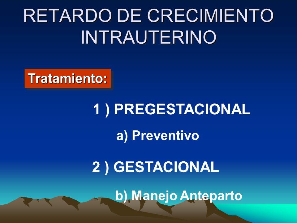 RETARDO DE CRECIMIENTO INTRAUTERINO 1 ) PREGESTACIONAL 2 ) GESTACIONAL a) Preventivo b) Manejo Anteparto Tratamiento:Tratamiento: