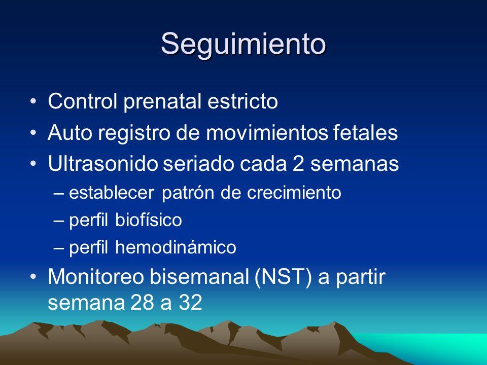 Seguimiento Control prenatal estricto Auto registro de movimientos fetales Ultrasonido seriado cada 2 semanas –establecer patrón de crecimiento –perfi
