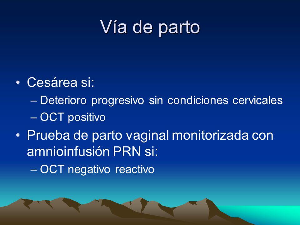 Vía de parto Cesárea si: –Deterioro progresivo sin condiciones cervicales –OCT positivo Prueba de parto vaginal monitorizada con amnioinfusión PRN si: