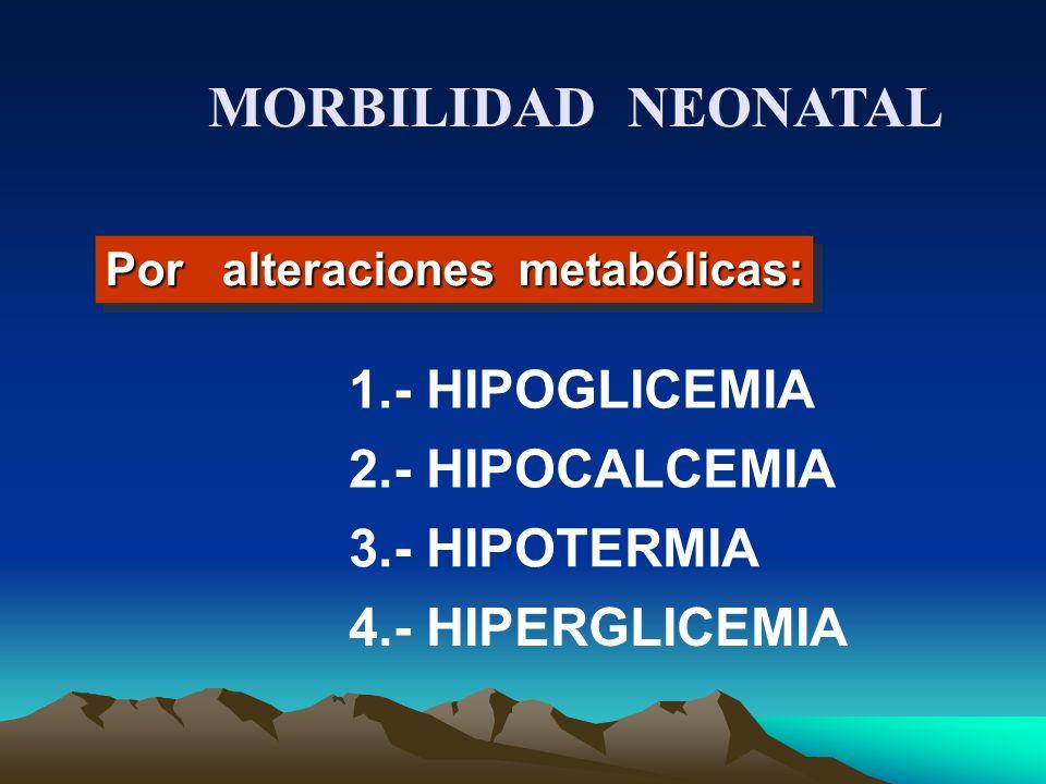 Por alteraciones metabólicas: MORBILIDAD NEONATAL 1.- HIPOGLICEMIA 2.- HIPOCALCEMIA 3.- HIPOTERMIA 4.- HIPERGLICEMIA