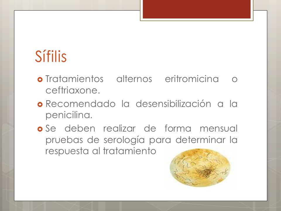 Sífilis Tratamientos alternos eritromicina o ceftriaxone. Recomendado la desensibilización a la penicilina. Se deben realizar de forma mensual pruebas