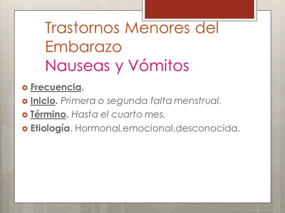 Trastornos Menores del Embarazo Nauseas y Vómitos Frecuencia. Inicio. Primera o segunda falta menstrual. Término. Hasta el cuarto mes. Etiología. Horm