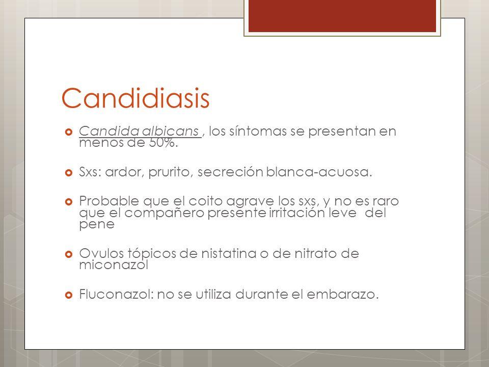 Candidiasis Candida albicans, los síntomas se presentan en menos de 50%. Sxs: ardor, prurito, secreción blanca-acuosa. Probable que el coito agrave lo