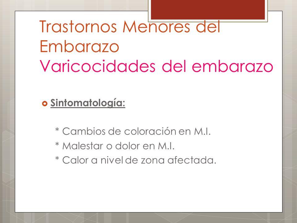 Trastornos Menores del Embarazo Varicocidades del embarazo Sintomatología: * Cambios de coloración en M.I. * Malestar o dolor en M.I. * Calor a nivel