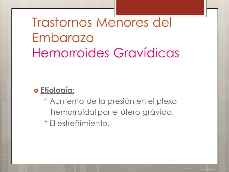 Trastornos Menores del Embarazo Hemorroides Gravídicas Etiología: * Aumento de la presión en el plexo hemorroidal por el útero grávido. * El estreñimi