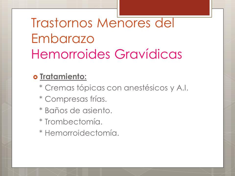 Trastornos Menores del Embarazo Hemorroides Gravídicas Tratamiento: * Cremas tópicas con anestésicos y A.I. * Compresas frías. * Baños de asiento. * T