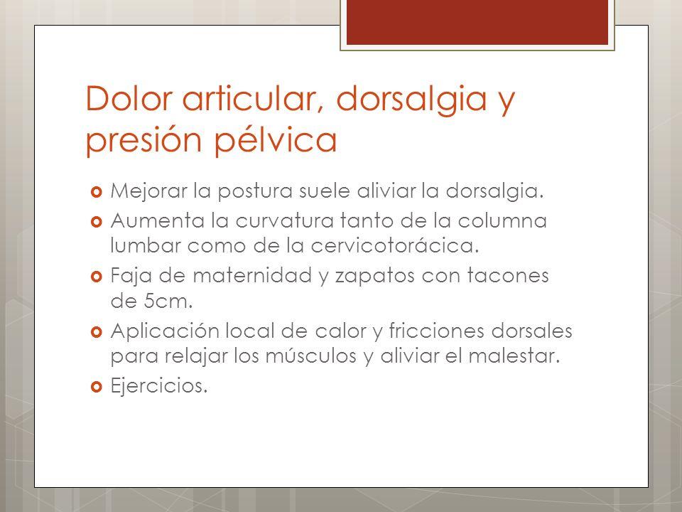 Dolor articular, dorsalgia y presión pélvica Mejorar la postura suele aliviar la dorsalgia. Aumenta la curvatura tanto de la columna lumbar como de la