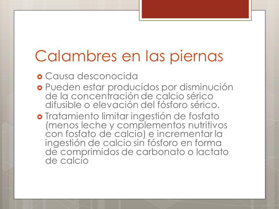 Calambres en las piernas Causa desconocida Pueden estar producidos por disminución de la concentración de calcio sérico difusible o elevación del fósf
