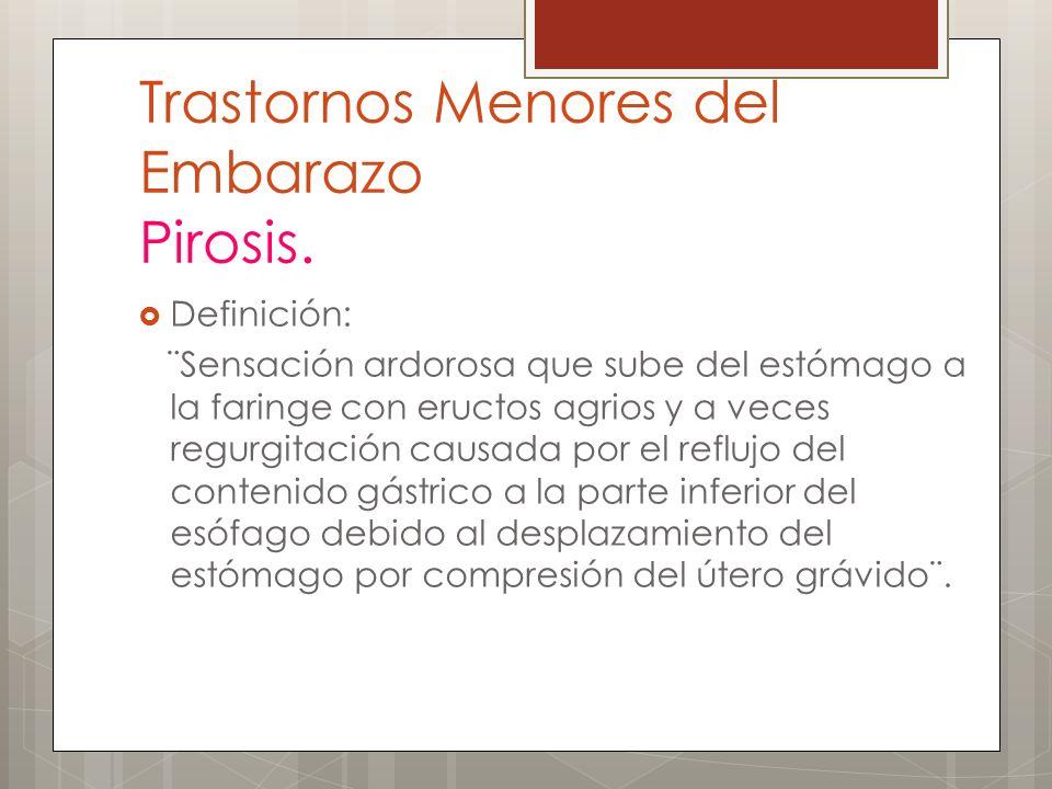 Trastornos Menores del Embarazo Pirosis. Definición: ¨Sensación ardorosa que sube del estómago a la faringe con eructos agrios y a veces regurgitación