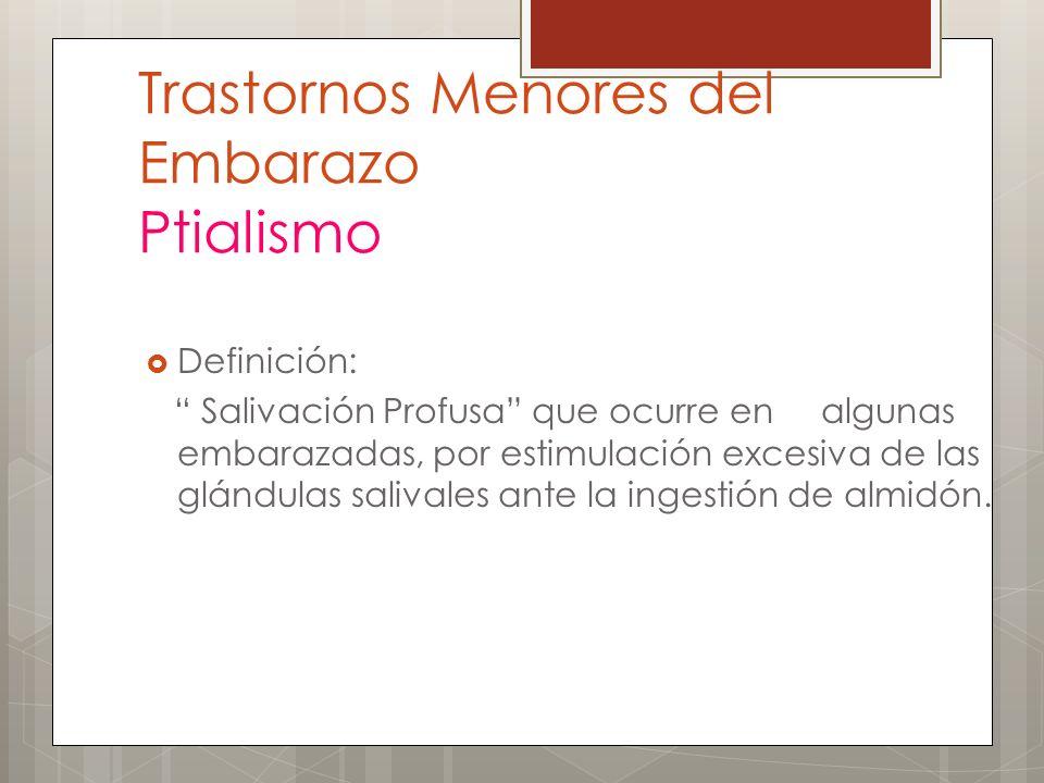 Trastornos Menores del Embarazo Ptialismo Definición: Salivación Profusa que ocurre en algunas embarazadas, por estimulación excesiva de las glándulas