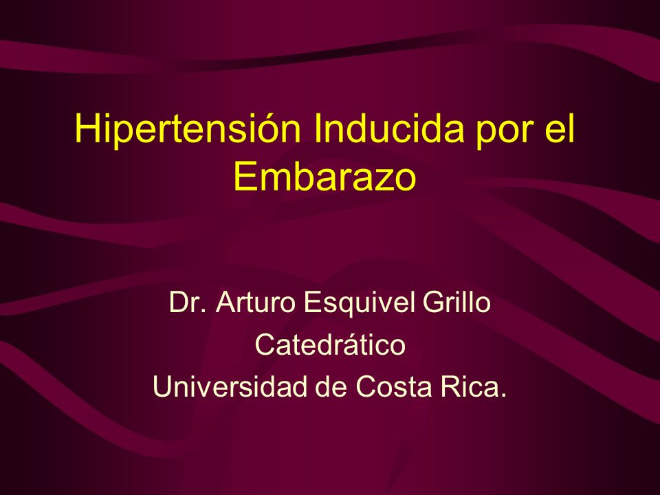 Hipertensión Inducida por el Embarazo Dr. Arturo Esquivel Grillo Catedrático Universidad de Costa Rica.
