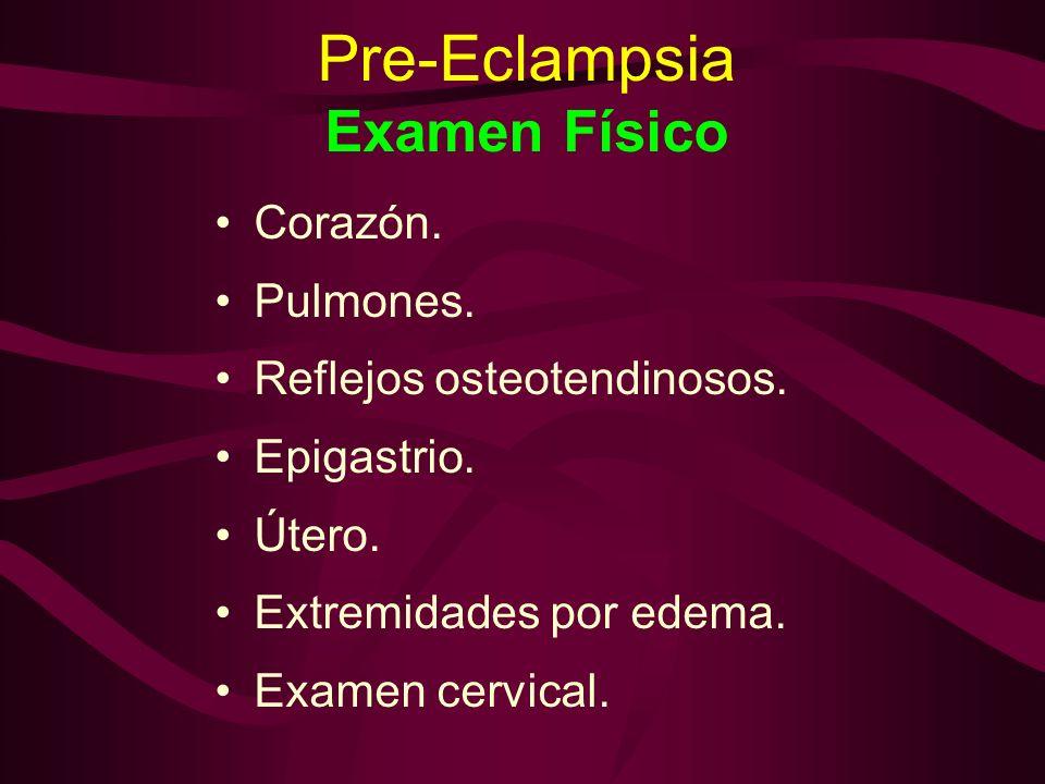 Pre-Eclampsia Examen Físico Corazón. Pulmones. Reflejos osteotendinosos. Epigastrio. Útero. Extremidades por edema. Examen cervical.