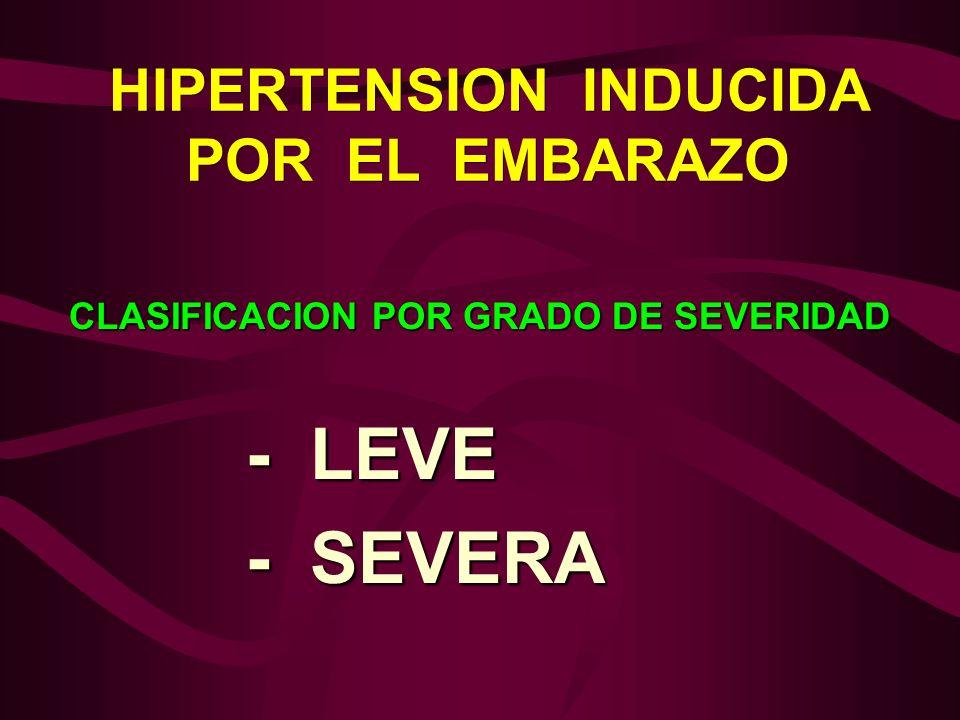 HIPERTENSION INDUCIDA POR EL EMBARAZO CLASIFICACION POR GRADO DE SEVERIDAD - LEVE - LEVE - SEVERA - SEVERA