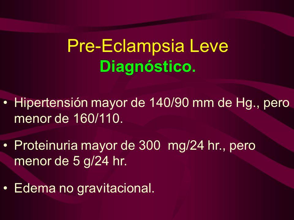 Pre-Eclampsia Leve Diagnóstico. Hipertensión mayor de 140/90 mm de Hg., pero menor de 160/110. Proteinuria mayor de 300 mg/24 hr., pero menor de 5 g/2