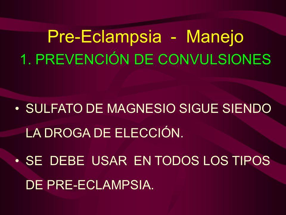 Pre-Eclampsia - Manejo 1. PREVENCIÓN DE CONVULSIONES SULFATO DE MAGNESIO SIGUE SIENDO LA DROGA DE ELECCIÓN. SE DEBE USAR EN TODOS LOS TIPOS DE PRE-ECL