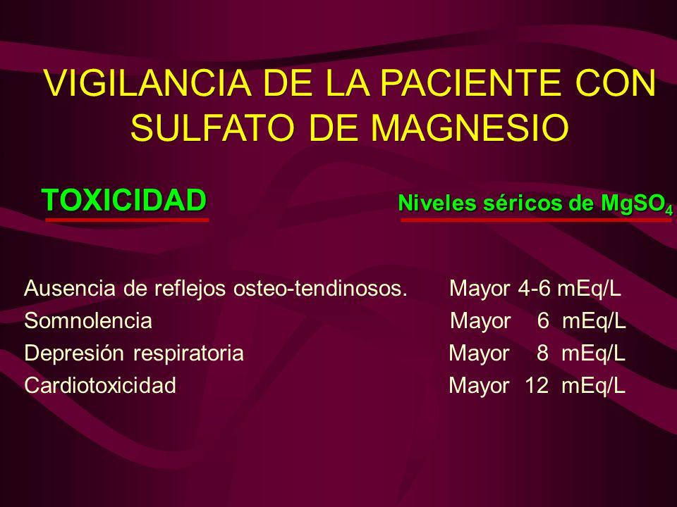 VIGILANCIA DE LA PACIENTE CON SULFATO DE MAGNESIO Ausencia de reflejos osteo-tendinosos. Mayor 4-6 mEq/L Somnolencia Mayor 6 mEq/L Depresión respirato