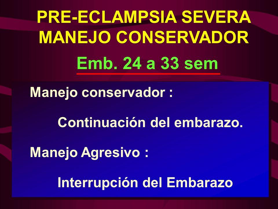 Manejo conservador : Continuación del embarazo. Manejo Agresivo : Interrupción del Embarazo Emb. 24 a 33 sem PRE-ECLAMPSIA SEVERA MANEJO CONSERVADOR P