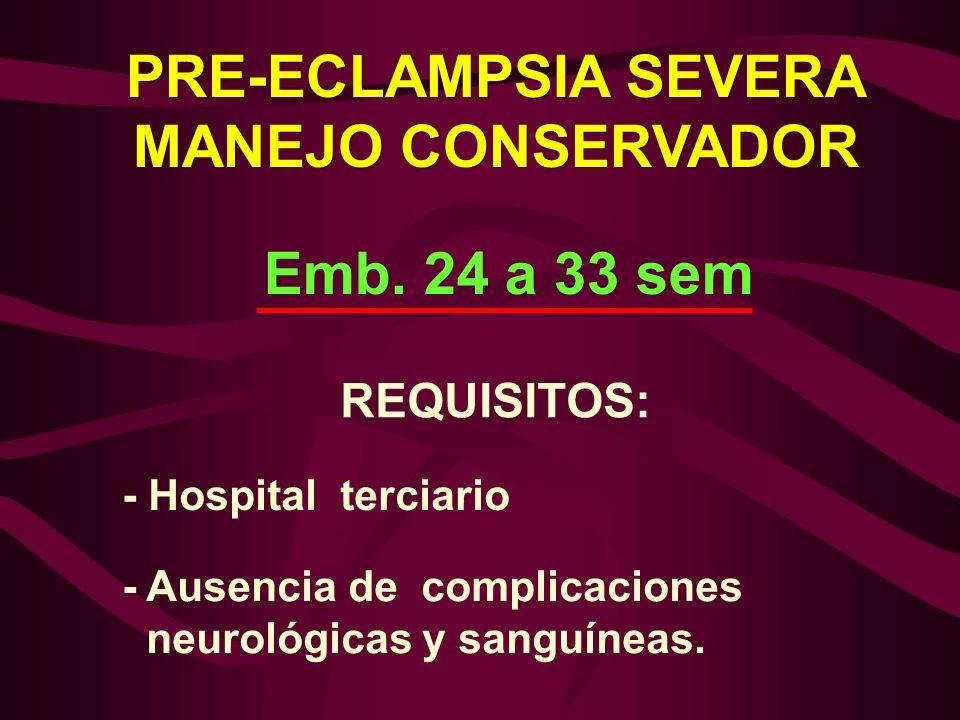 Emb. 24 a 33 sem REQUISITOS: - Ausencia de complicaciones neurológicas y sanguíneas. - Hospital terciario PRE-ECLAMPSIA SEVERA MANEJO CONSERVADOR PRE-