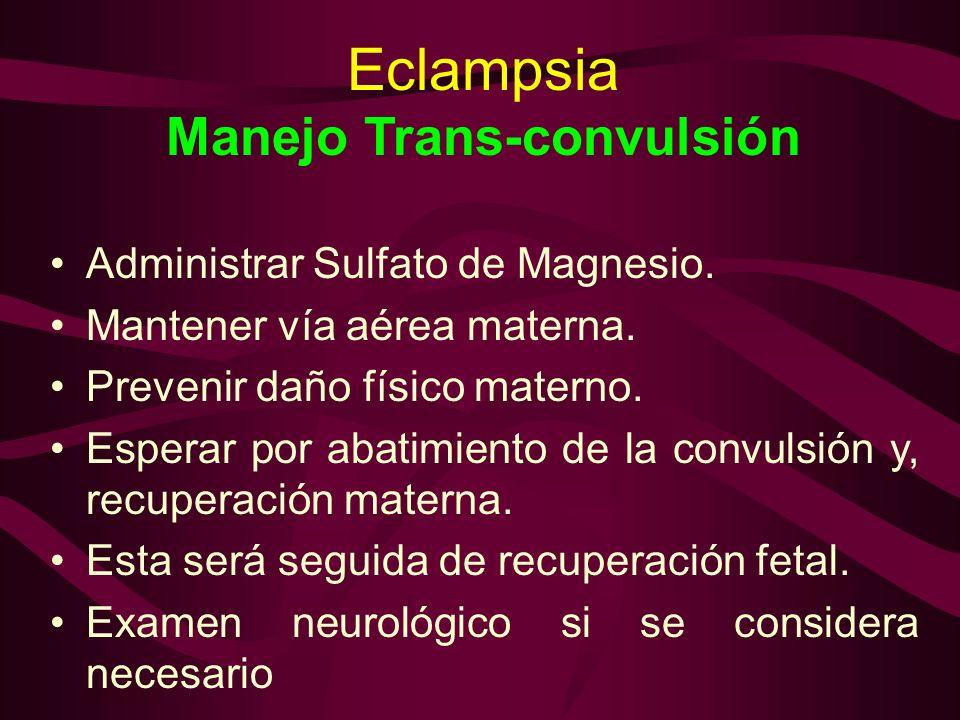 Eclampsia Manejo Trans-convulsión Administrar Sulfato de Magnesio. Mantener vía aérea materna. Prevenir daño físico materno. Esperar por abatimiento d