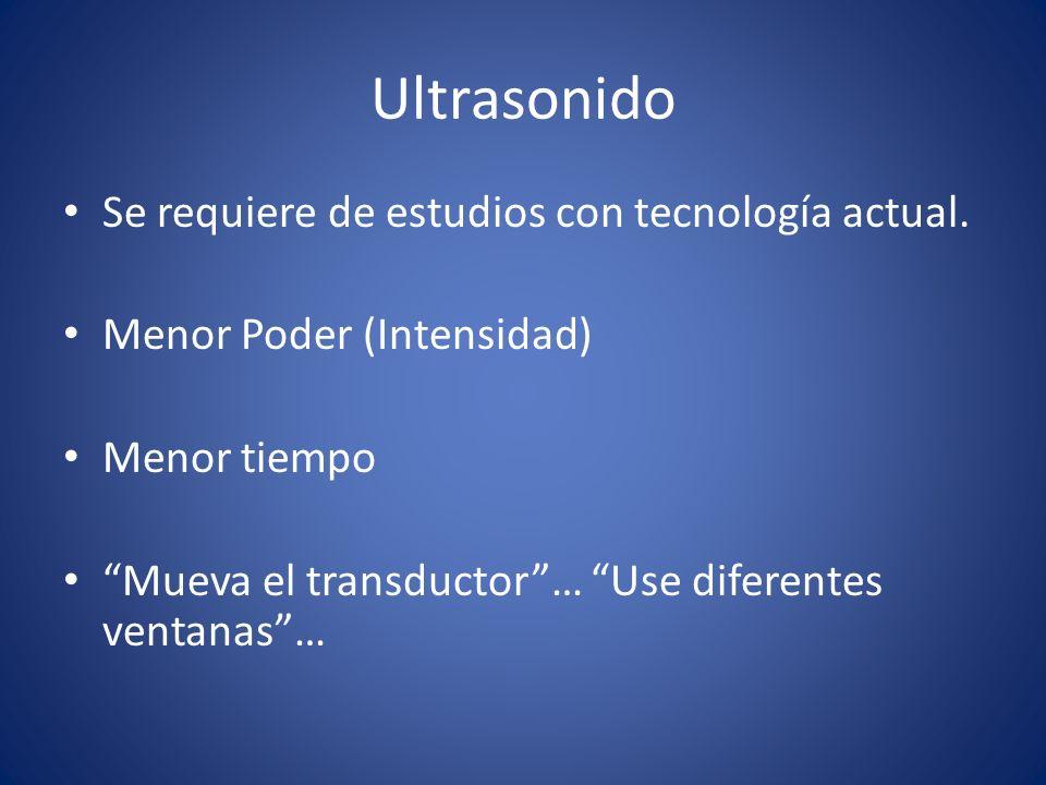 Ultrasonido Se requiere de estudios con tecnología actual. Menor Poder (Intensidad) Menor tiempo Mueva el transductor… Use diferentes ventanas…