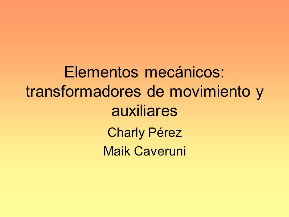 Elementos mecánicos: transformadores de movimiento y auxiliares Charly Pérez Maik Caveruni