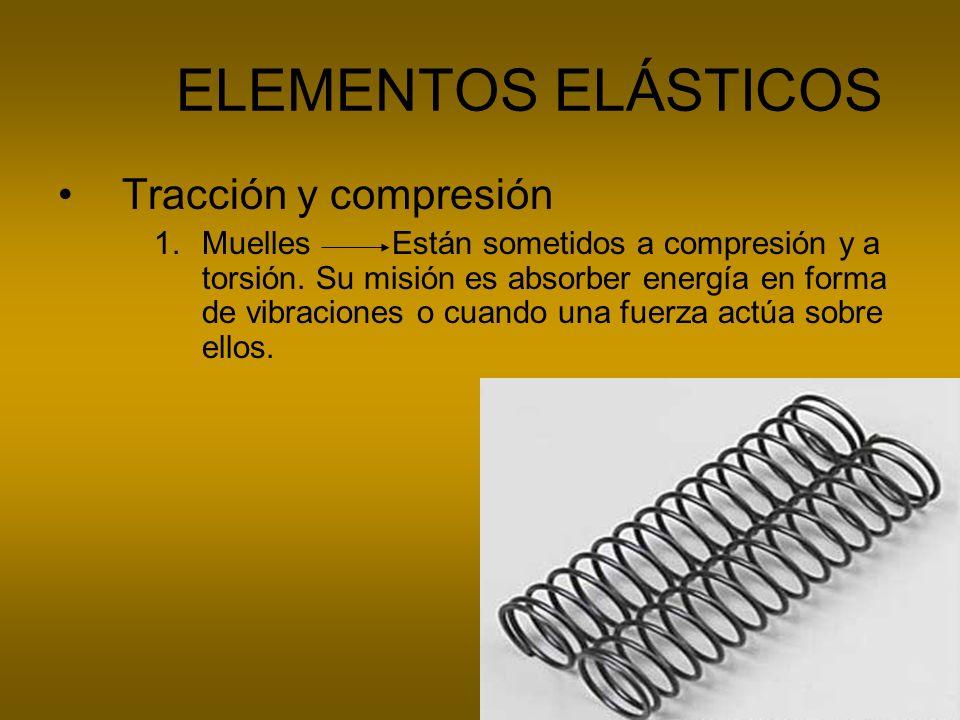 ELEMENTOS ELÁSTICOS Tracción y compresión 1.Muelles Están sometidos a compresión y a torsión. Su misión es absorber energía en forma de vibraciones o