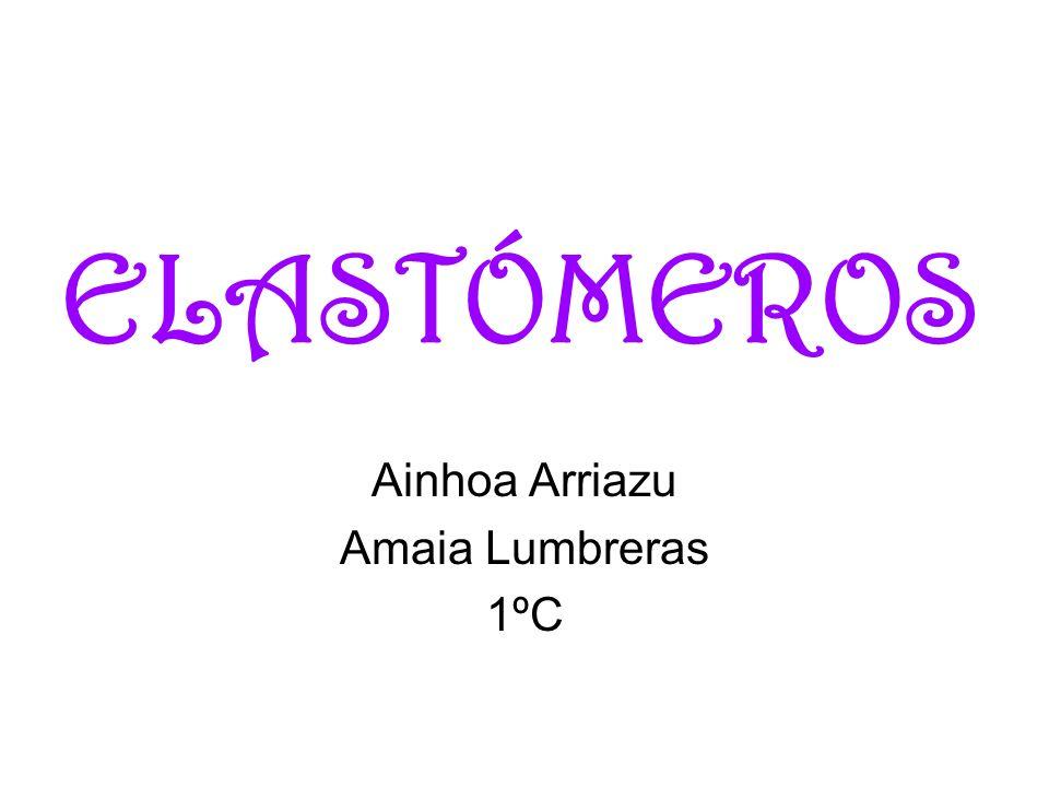 ELASTÓMEROS Ainhoa Arriazu Amaia Lumbreras 1ºC