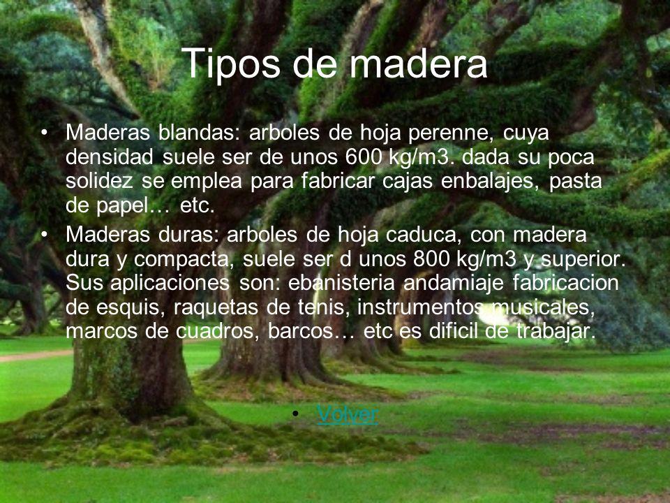 Tipos de madera Maderas blandas: arboles de hoja perenne, cuya densidad suele ser de unos 600 kg/m3. dada su poca solidez se emplea para fabricar caja