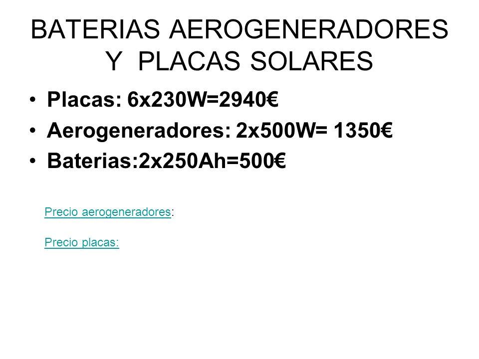 BATERIAS AEROGENERADORES Y PLACAS SOLARES Placas: 6x230W=2940 Aerogeneradores: 2x500W= 1350 Baterias:2x250Ah=500 Precio placas: Precio aerogeneradores