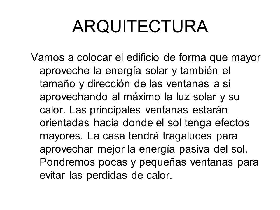 ARQUITECTURA Vamos a colocar el edificio de forma que mayor aproveche la energía solar y también el tamaño y dirección de las ventanas a si aprovechan