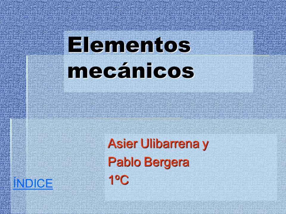 Elementos mecánicos Asier Ulibarrena y Pablo Bergera 1ºC ÍNDICE