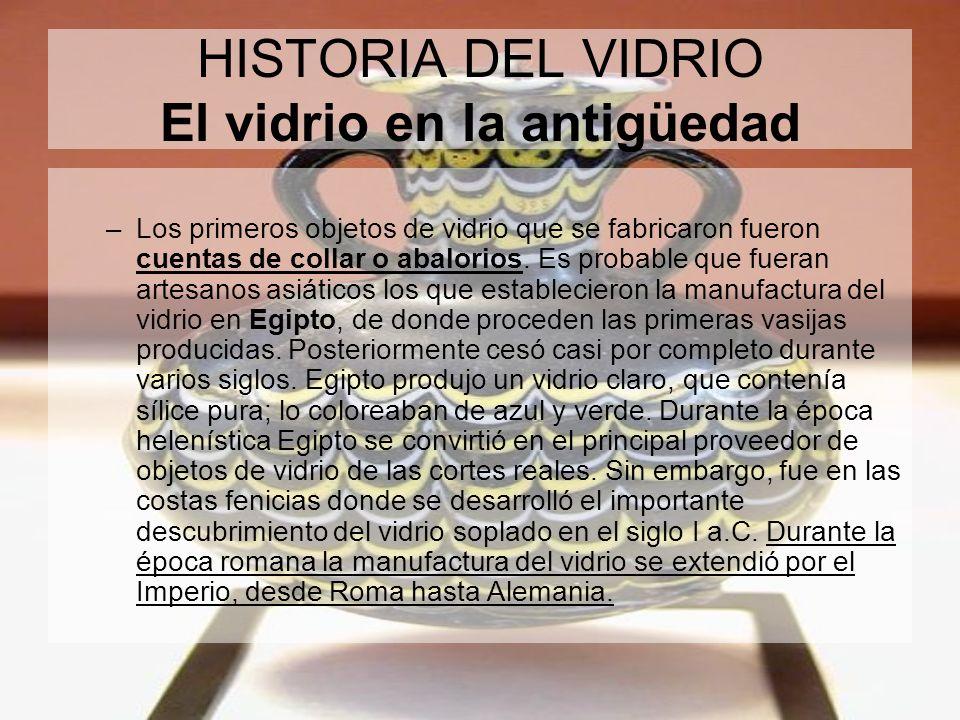 HISTORIA DEL VIDRIO El vidrio en la antigüedad –Los primeros objetos de vidrio que se fabricaron fueron cuentas de collar o abalorios. Es probable que
