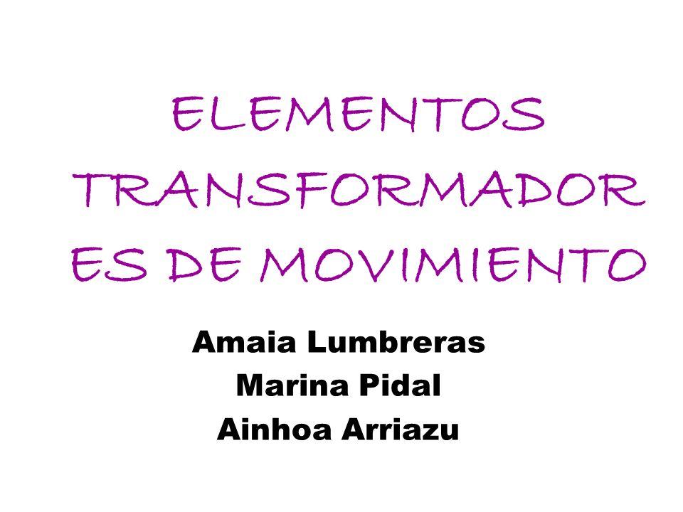 ELEMENTOS TRANSFORMADOR ES DE MOVIMIENTO Amaia Lumbreras Marina Pidal Ainhoa Arriazu