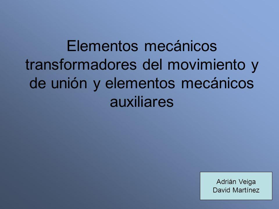 Elementos mecánicos transformadores del movimiento y de unión y elementos mecánicos auxiliares Adrián Veiga David Martínez