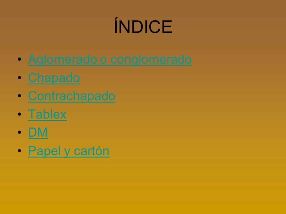 ÍNDICE Aglomerado o conglomerado Chapado Contrachapado Tablex DM Papel y cartón