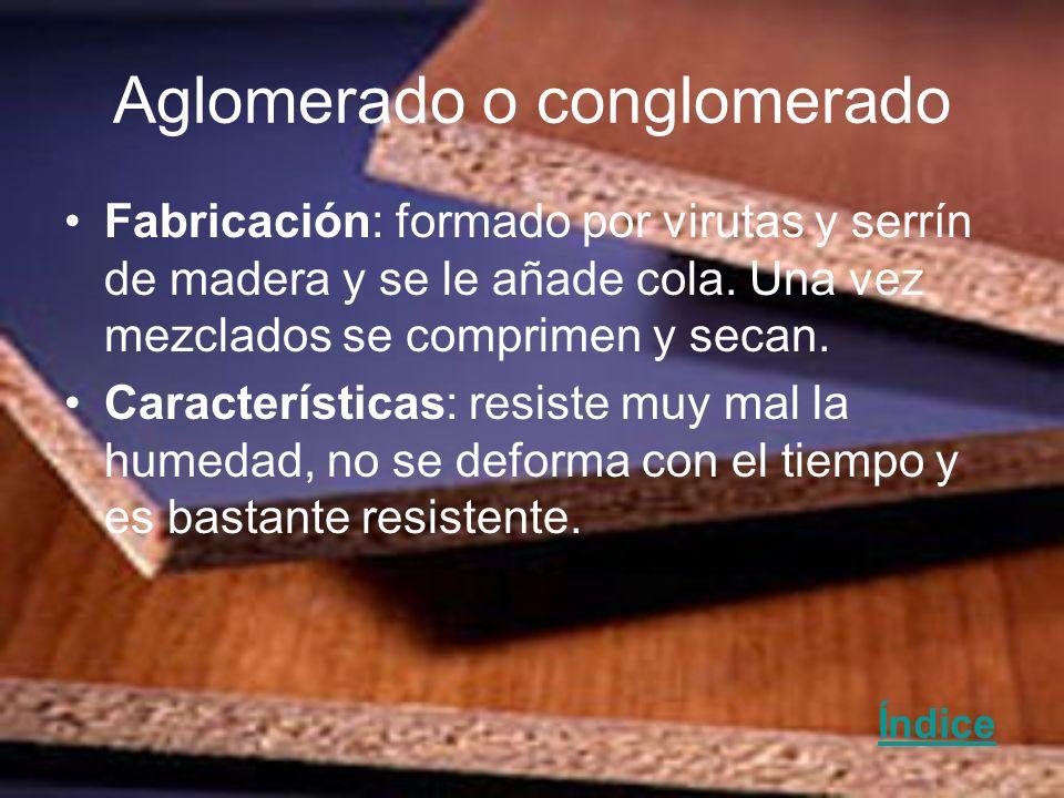 Aglomerado o conglomerado Fabricación: formado por virutas y serrín de madera y se le añade cola. Una vez mezclados se comprimen y secan. Característi