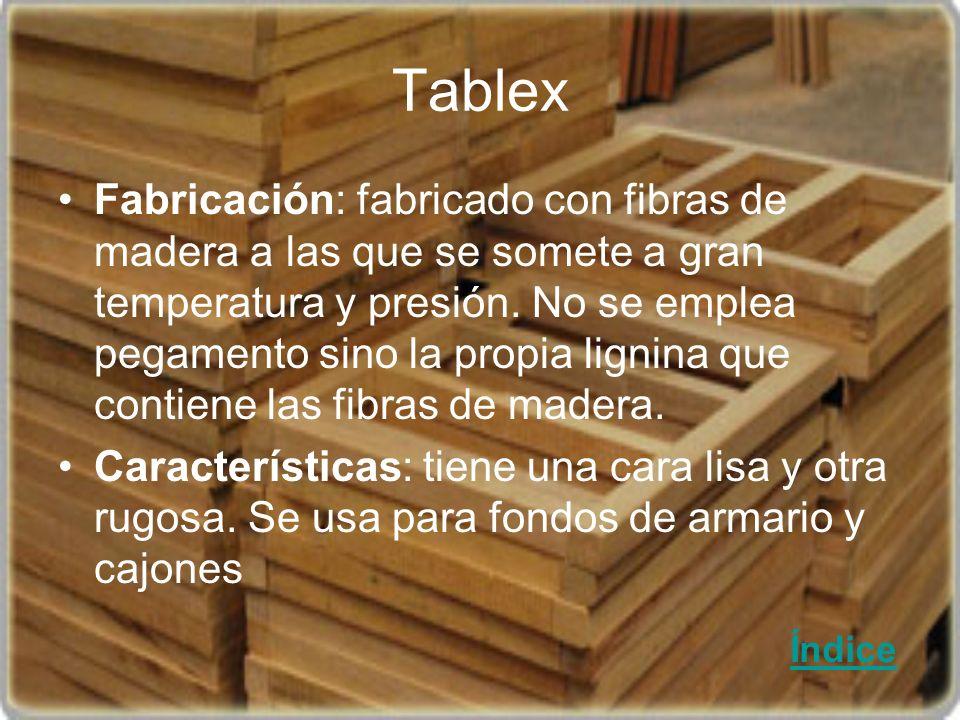 Tablex Fabricación: fabricado con fibras de madera a las que se somete a gran temperatura y presión. No se emplea pegamento sino la propia lignina que