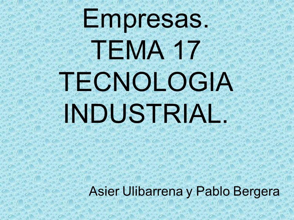 Empresas. TEMA 17 TECNOLOGIA INDUSTRIAL. Asier Ulibarrena y Pablo Bergera