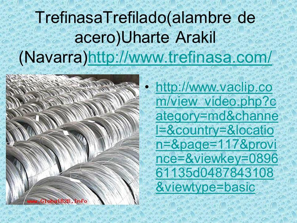 TrefinasaTrefilado(alambre de acero)Uharte Arakil (Navarra)http://www.trefinasa.com/http://www.trefinasa.com/ http://www.vaclip.co m/view_video.php c ategory=md&channe l=&country=&locatio n=&page=117&provi nce=&viewkey=0896 61135d0487843108 &viewtype=basichttp://www.vaclip.co m/view_video.php c ategory=md&channe l=&country=&locatio n=&page=117&provi nce=&viewkey=0896 61135d0487843108 &viewtype=basic