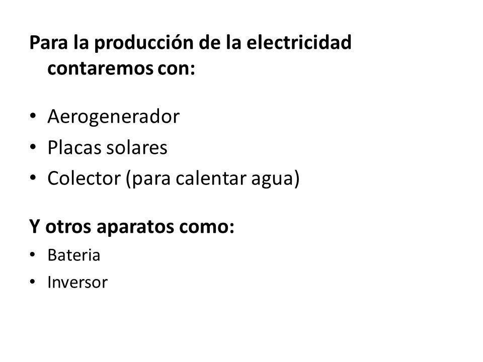 Para la producción de la electricidad contaremos con: Aerogenerador Placas solares Colector (para calentar agua) Y otros aparatos como: Bateria Invers