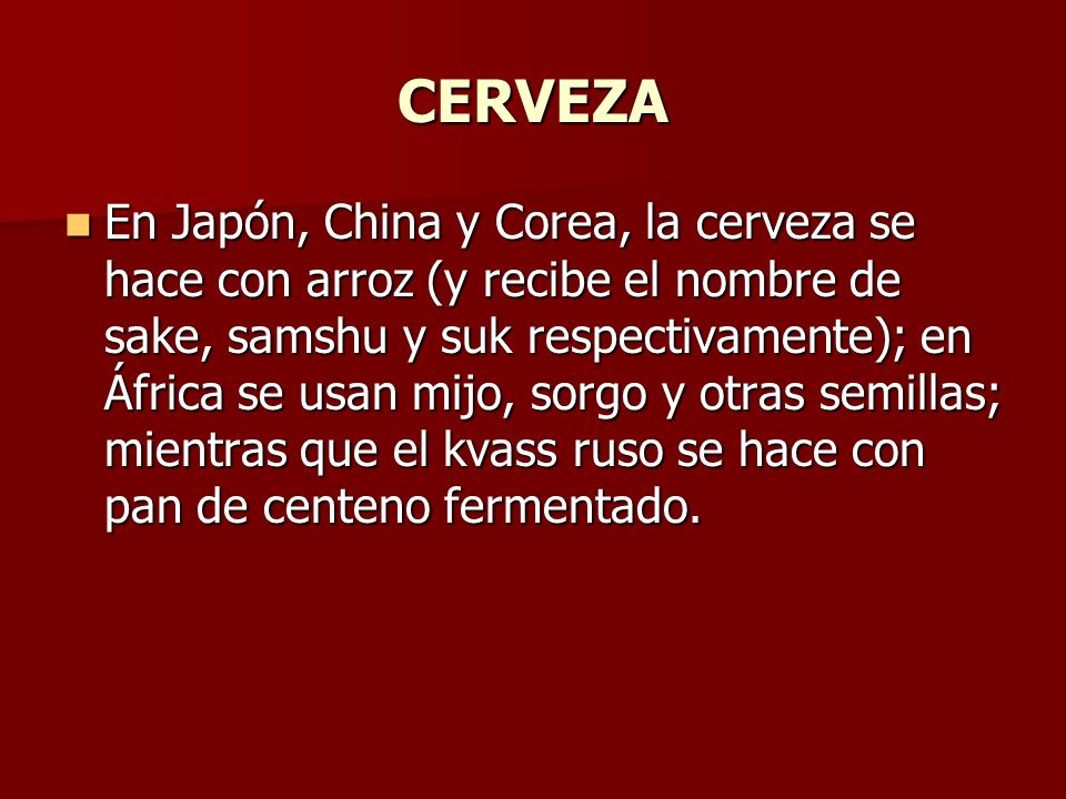 CERVEZA En Japón, China y Corea, la cerveza se hace con arroz (y recibe el nombre de sake, samshu y suk respectivamente); en África se usan mijo, sorg