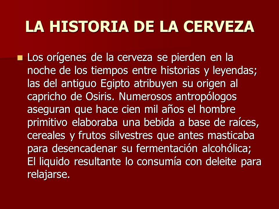 LA HISTORIA DE LA CERVEZA Los orígenes de la cerveza se pierden en la noche de los tiempos entre historias y leyendas; las del antiguo Egipto atribuye