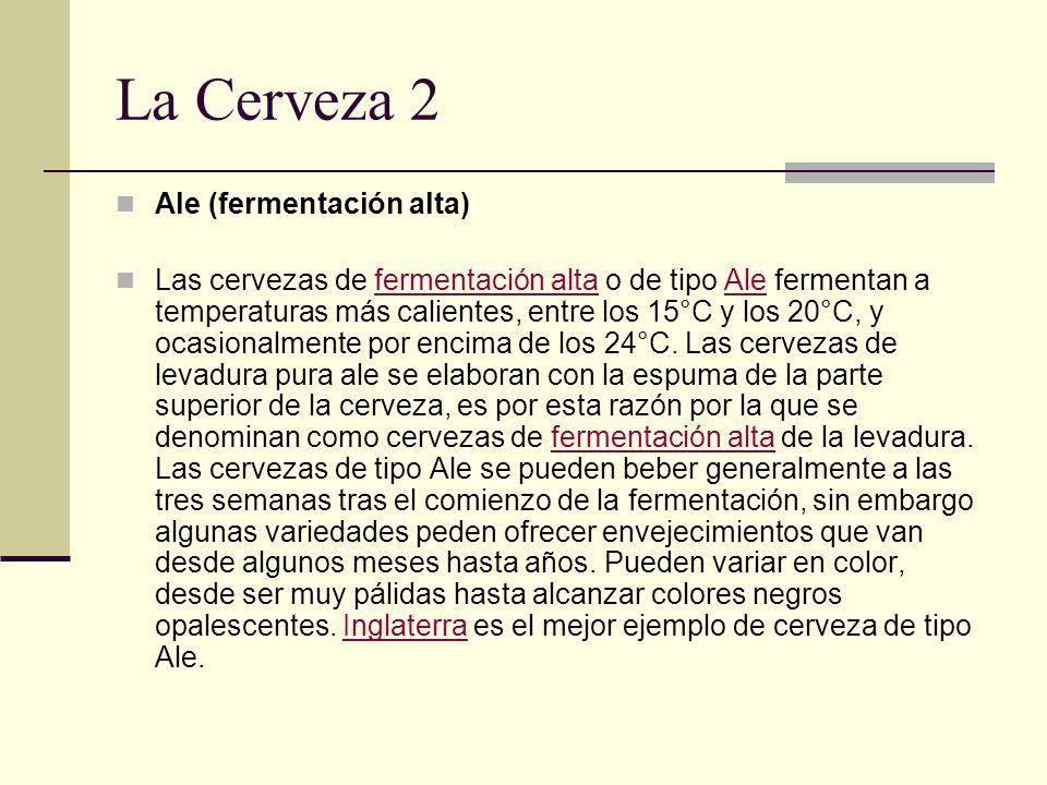 La Cerveza 2 Ale (fermentación alta) Las cervezas de fermentación alta o de tipo Ale fermentan a temperaturas más calientes, entre los 15°C y los 20°C